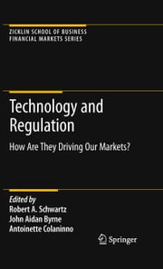 Technology and Regulation - How Are They Driving Our Markets? ebook by Robert A. Schwartz,John Aidan Byrne,Antoinette Colaninno