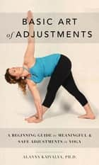 Basic Art of Adjustments: A Beginning Guide to Meaningful Adjustments in Yoga ebook by Alanna Kaivalya