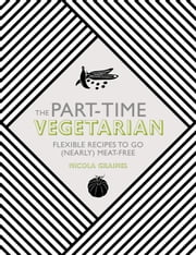 The Part-Time Vegetarian - Flexible Recipes to Go (Nearly) Meat-Free ebook by Nicola Graimes