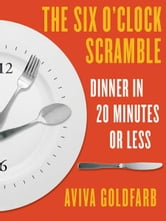 The Six O'Clock Scramble: Dinner in 20 Minutes or Less ebook by Aviva Goldfarb