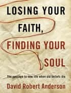 Losing Your Faith, Finding Your Soul - The Passage to New Life When Old Beliefs Die ebook by David Robert Anderson