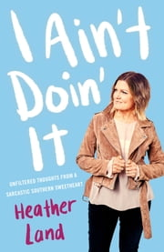 I Ain't Doin' It - Unfiltered Thoughts From a Sarcastic Southern Sweetheart ebook by Heather Land