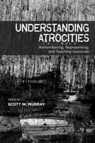 Understanding Atrocities - Remembering, Representing and Teaching Genocide ebook by Scott W. Murray, Amarnath Amarasingam, Andrew R. Basso,...