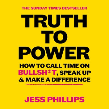Truth to Power - How to Call Time on Bullsh*t, Speak Up and Change The World (The Sunday Times Bestseller) audiobook by Jess Phillips