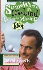 Somewhere in Ireland, A Village is Missing an Idiot - A David Feherty Collection ebook by David Feherty