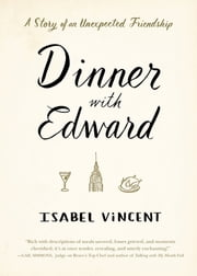 Dinner with Edward - A Story of an Unexpected Friendship ebook by Isabel Vincent