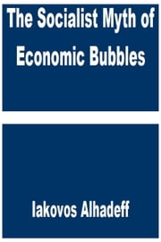 The Socialist Myth of Economic Bubbles ebook by Iakovos Alhadeff