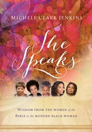 She Speaks - Wisdom From the Women of the Bible to the Modern Black Woman ebook by Michele Clark Jenkins