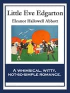 Little Eve Edgarton - With linked Table of Contents ebook by Eleanor Hallowell Abbott