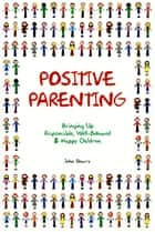 Positive Parenting: Bringing Up Responsible, Well-Behaved and Happy Children ebook by John Sharry