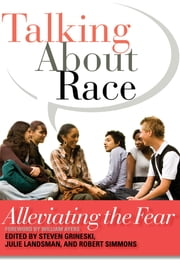 Talking About Race - Alleviating the Fear ebook by Steven Grineski,Julie Landsman,Robert Simmons III,William Ayers