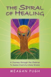 THE SPIRAL oF HEALING - A JOURNEY THROUGH tHE CHAKRAS tO AWAKEN YOUR CREATIVITY aND BODY WISDOM ebook by Meagan J. Pugh