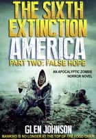 The Sixth Extinction: America – Part Two: False Hope. ebook by Glen Johnson