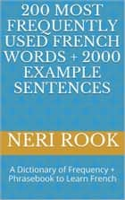 200 Most Frequently Used French Words + 2000 Example Sentences: A Dictionary of Frequency + Phrasebook to Learn French ebook by Neri Rook