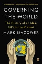 Governing the World - The History of an Idea, 1815 to the Present eBook by Mark Mazower