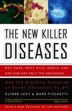 The New Killer Diseases - How the Alarming Evolution of Germs Threatens Us All ebook by Elinor Levy, Mark Fischetti