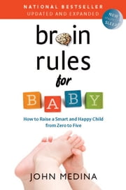 Brain Rules for Baby (Updated and Expanded) - How to Raise a Smart and Happy Child from Zero to Five ebook by John Medina