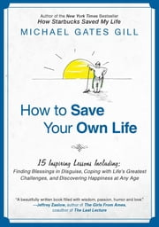 How to Save Your Own Life - 15 Inspiring Lessons Including: Finding Blessings in Disguise, Coping with Life's Greatest Challanges, and Discovering Happiness at Any Age ebook by Michael Gates Gill