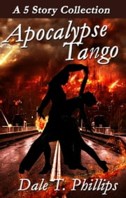 Apocalypse Tango: A 5-story Collection ebook by Dale T. Phillips