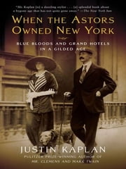 When the Astors Owned New York - Blue Bloods and Grand Hotels in a Gilded Age ebook by Justin Kaplan
