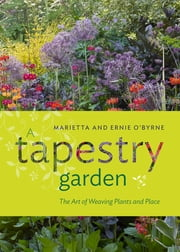 A Tapestry Garden - The Art of Weaving Plants and Place ebook by Ernie O'Byrne, Marietta O'Byrne, Doreen Wynja