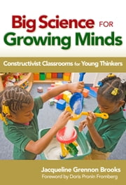 Big Science for Growing Minds - Constructivist Classrooms for Young Thinkers ebook by Jacqueline Brooks