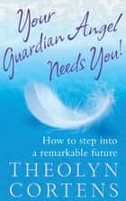 Your Guardian Angel Needs You! - How to step into a remarkable future ebook by Theolyn Cortens
