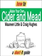 How to Make Your Own Cider and Mead (Short-e Guide) ebook by Maureen Little, Craig Hughes