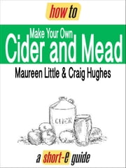 How to Make Your Own Cider and Mead (Short-e Guide) ebook by Maureen Little,Craig Hughes