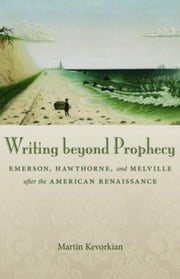 Writing beyond Prophecy: Emerson, Hawthorne, and Melville after the American Renaissance ebook by Kevorkian, Martin
