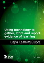 Using Technology to Gather, Store and Report Evidence of Learning: Digital Learning Guides ebook by Terry Loane