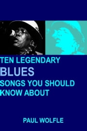 Ten Legendary Blues Songs You Should Know About ebook by Paul Wolfle