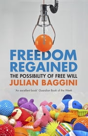 Freedom Regained - The Possibility of Free Will ebook by Julian Baggini