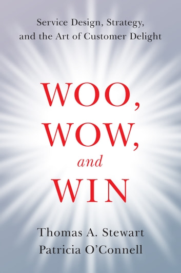 Woo, Wow, and Win - Service Design, Strategy, and the Art of Customer Delight ebook by Patricia O'Connell,Thomas A. Stewart