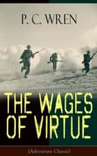 The Wages of Virtue (Adventure Classic) - From the Author of Beau Geste, Stories of the Foreign Legion, Cupid in Africa, Stepsons of France, Snake and Sword, Port o' Missing Men & The Young Stagers ebook by P. C. Wren