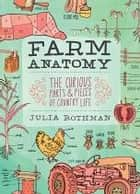 Farm Anatomy - The Curious Parts and Pieces of Country Life ebook by Julia Rothman