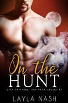 On the Hunt - City Shifters: the Pack, #4 ebook by Layla Nash