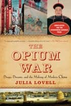 The Opium War: Drugs, Dreams, and the Making of Modern China ebook by Julia Lovell