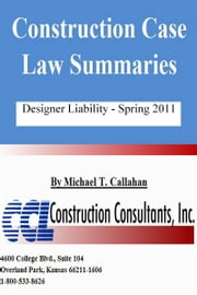 Construction Case Law Summaries: Designer Liability - Spring 2011 ebook by Michael T. Callahan