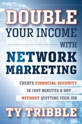 Double Your Income with Network Marketing - Create Financial Security in Just Minutes a Day​without Quitting Your Job ebook by Ty Tribble