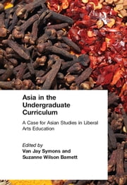Asia in the Undergraduate Curriculum: A Case for Asian Studies in Liberal Arts Education - A Case for Asian Studies in Liberal Arts Education ebook by Van Jay Symons,Suzanne Wilson Barnett