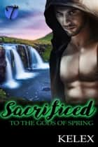 Sacrificed to the Gods of Spring ebook by Kelex
