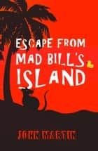 Escape from Mad Bill's Island ebook by John Martin, Maria Connors
