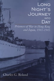 Long Night's Journey into Day - Prisoners of War in Hong Kong and Japan, 1941-1945 ebook by Charles G. Roland