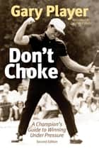 Don't Choke - A Champion's Guide to Winning Under Pressure ebook by Gary Player, Bob Rotella
