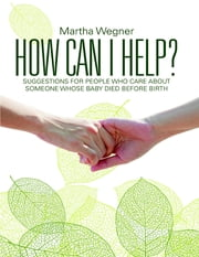 How Can I Help?: Suggestions for People Who Care About Someone Whose Baby Died Before Birth ebook by Martha Wegner