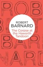 The Corpse at the Haworth Tandoori: A Charlie Peace Novel 6 ebook by Robert Barnard