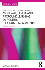The Effective Teacher's Guide to Moderate, Severe and Profound Learning Difficulties (Cognitive Impairments) - Practical strategies ebook by Michael Farrell