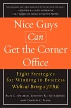 Nice Guys Can Get the Corner Office - Eight Strategies for Winning in Business Without Being a Jerk ebook by Russ C. Edelman, Timothy R. Hiltabiddle, Charles C. Manz