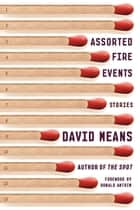 Assorted Fire Events - Stories ebook by David Means, Donald Antrim